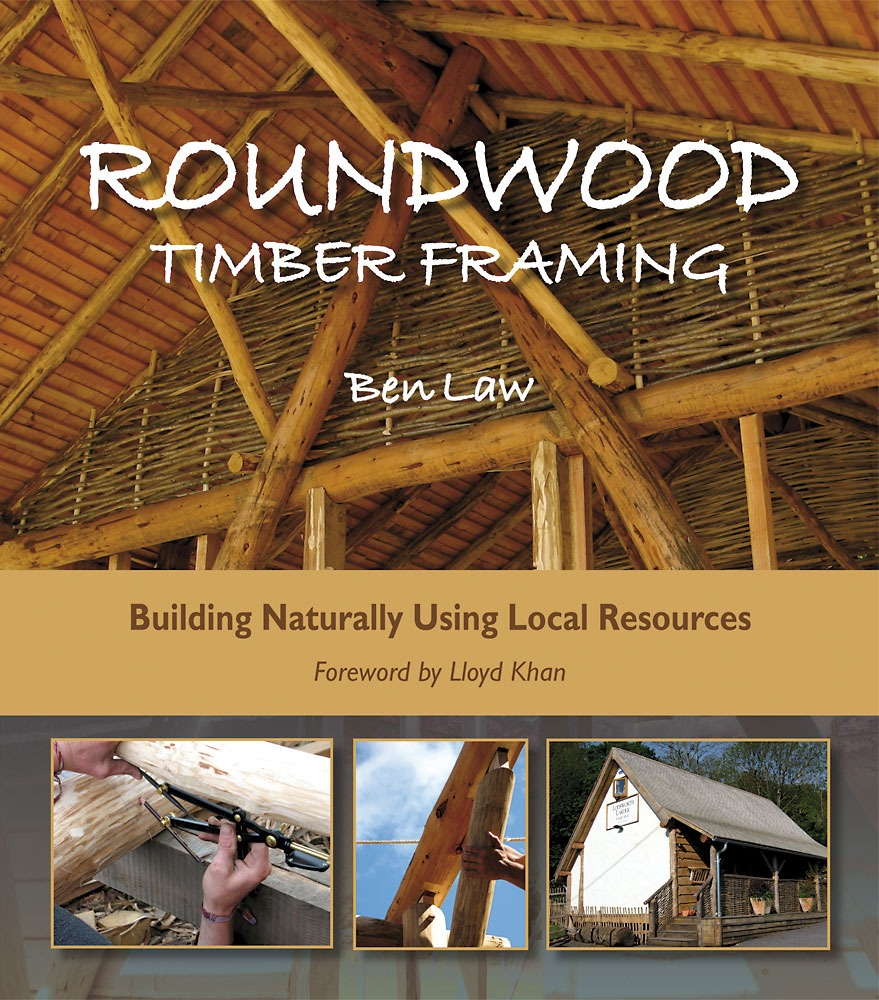 Roundwood Timber Framing: Building Naturally Using Local Resources by Ben Law