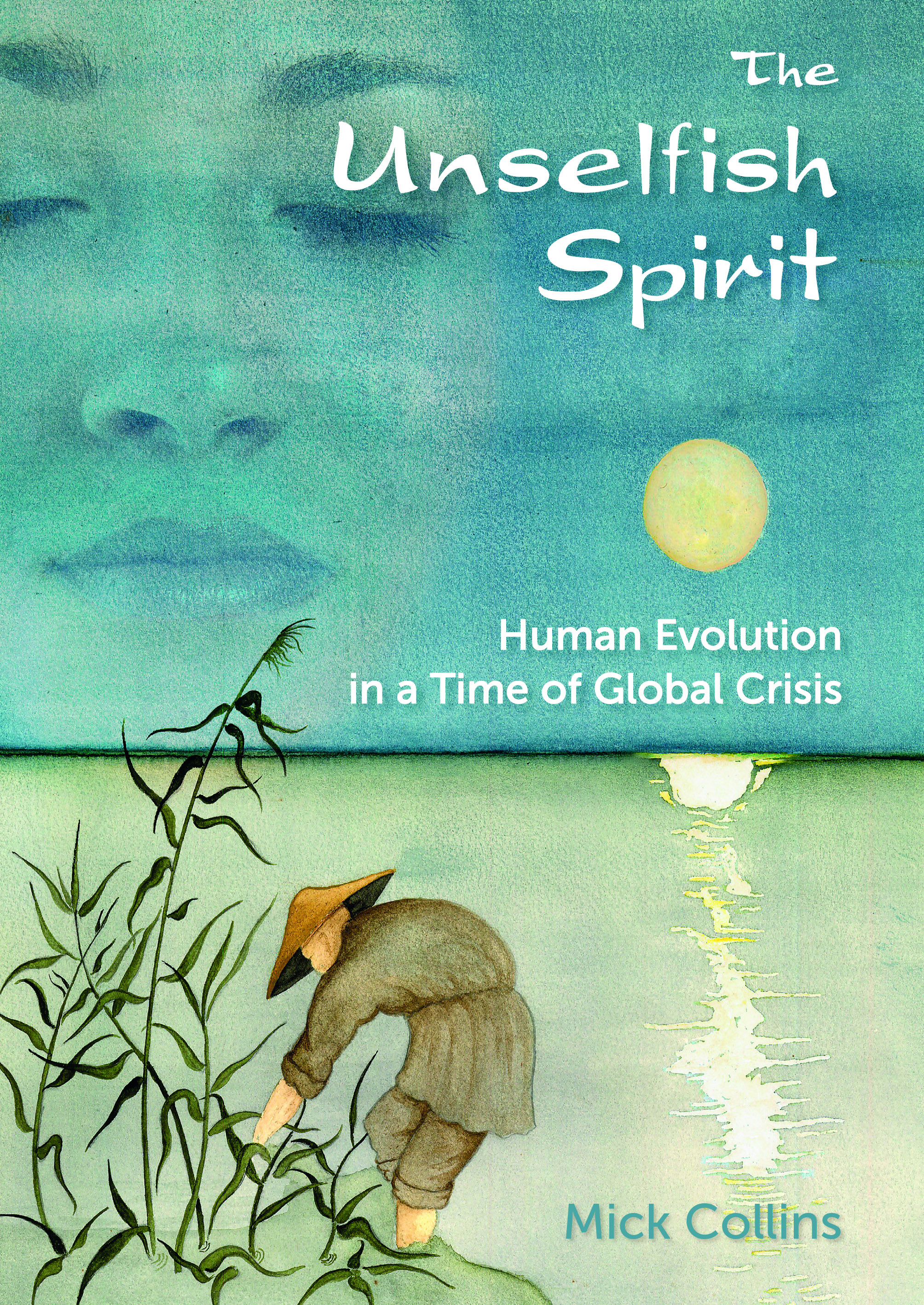Unselfish Spirit: Human Evolution in a Time of Global Crisis by Mick Collins PhD.