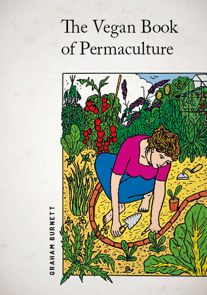 Vegan Book of Permaculture: Recipes for Healthy Eating and Earthright Living by Graham Burnett