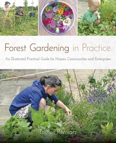 Forest Gardening In Practice: An Illustrated Practical Guide for Homes, Communities & Enterprises by Tomas Remiarz