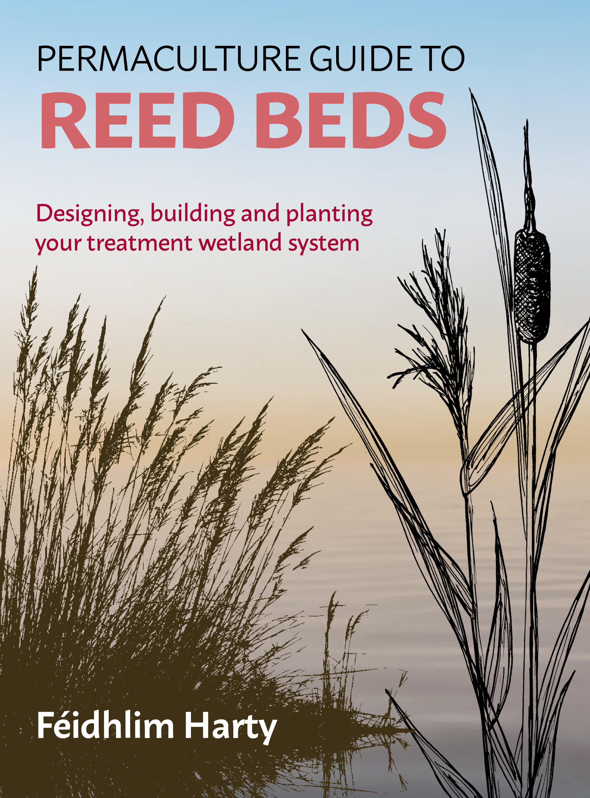 Permaculture Guide to Reed Beds: Designing, Building and Planting Your Treatment Wetland System by Féidhlim Harty