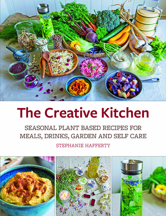 Creative Kitchen: Seasonal Plant Based Recipes for Meals, Drinks, Garden and Self Care by Stephanie Hafferty